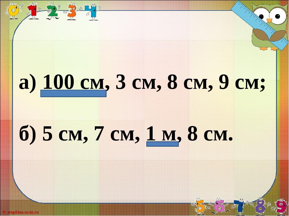 а) 100 см, 3 см, 8 см, 9 см; б) 5 см, 7 см, 1 м, 8 см. © stopilina.ucoz.ru
