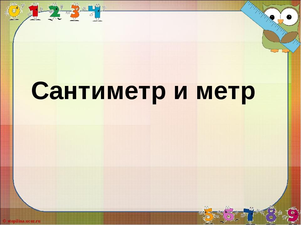 Сантиметр и метр © stopilina.ucoz.ru