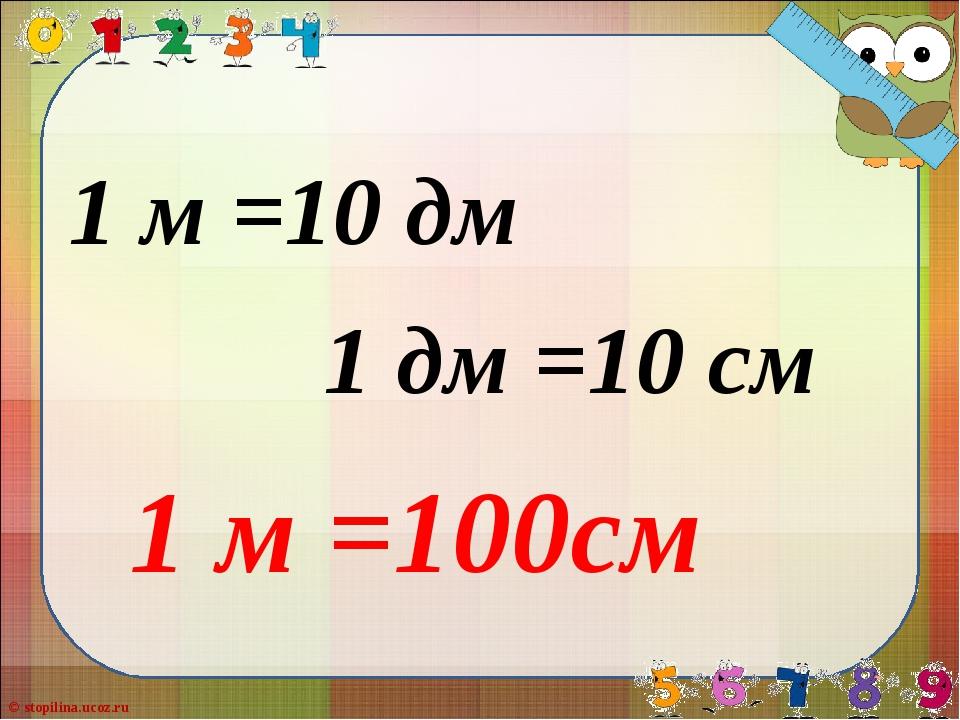 1 м =10 дм 1 дм =10 см 1 м =100см © stopilina.ucoz.ru