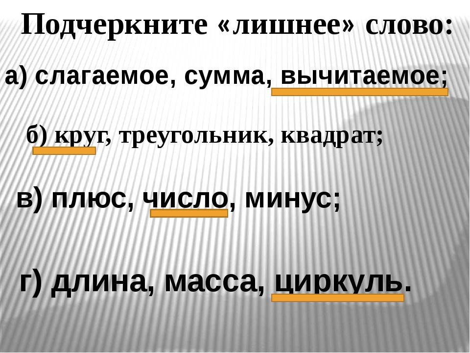 Подчеркните «лишнее» слово: а) слагаемое, сумма, вычитаемое; б) круг, треугол...