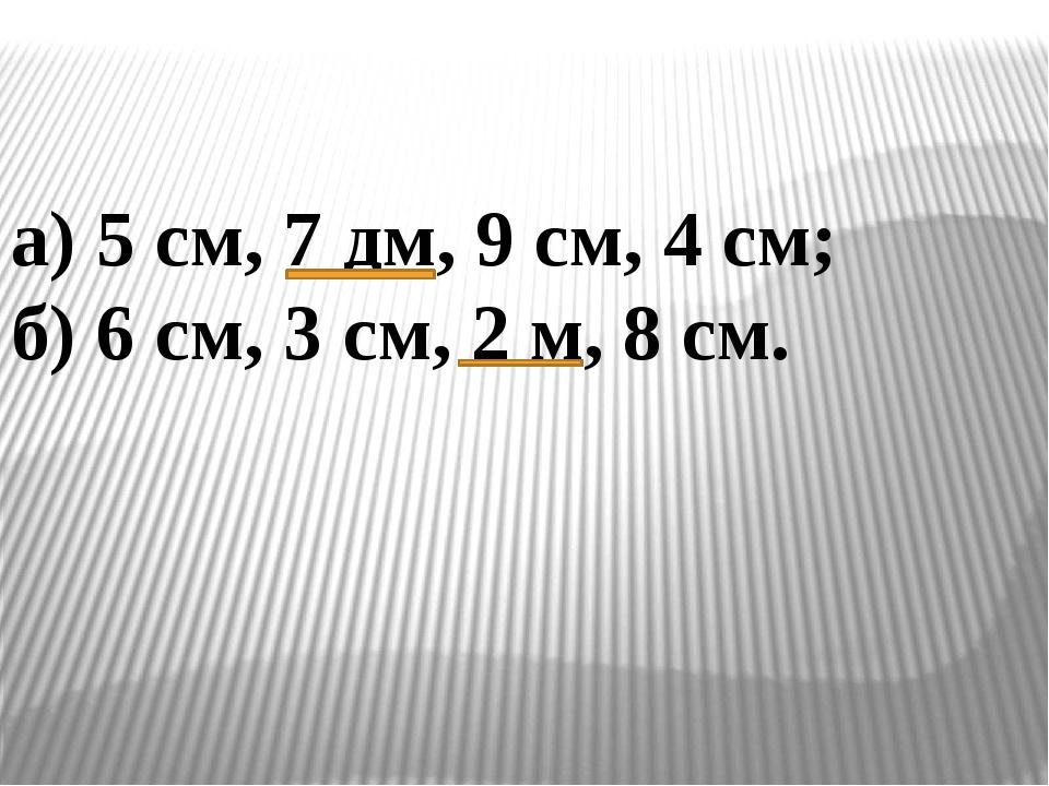 а) 5 см, 7 дм, 9 см, 4 см; б) 6 см, 3 см, 2 м, 8 см.