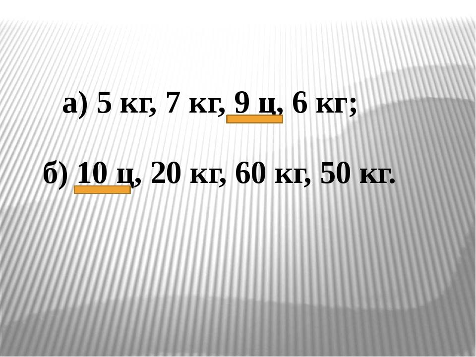 а) 5 кг, 7 кг, 9 ц, 6 кг; б) 10 ц, 20 кг, 60 кг, 50 кг.