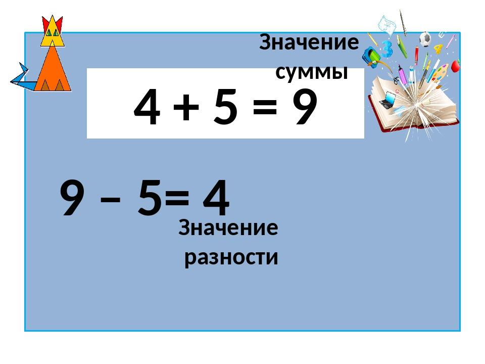 4 + 5 = 9 Значение суммы 9 – 5= 4 Значение разности