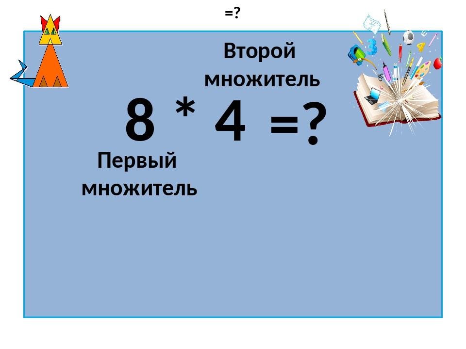 8 * 4 Первый множитель Второй множитель =? =?