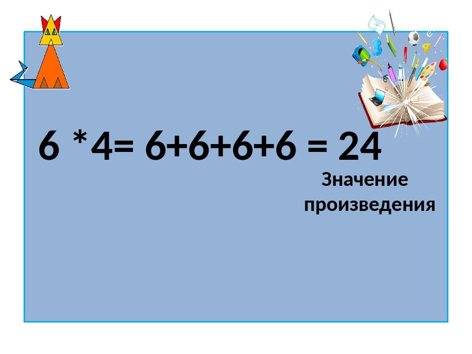 6 *4= 6+6+6+6 = 24 Значение произведения