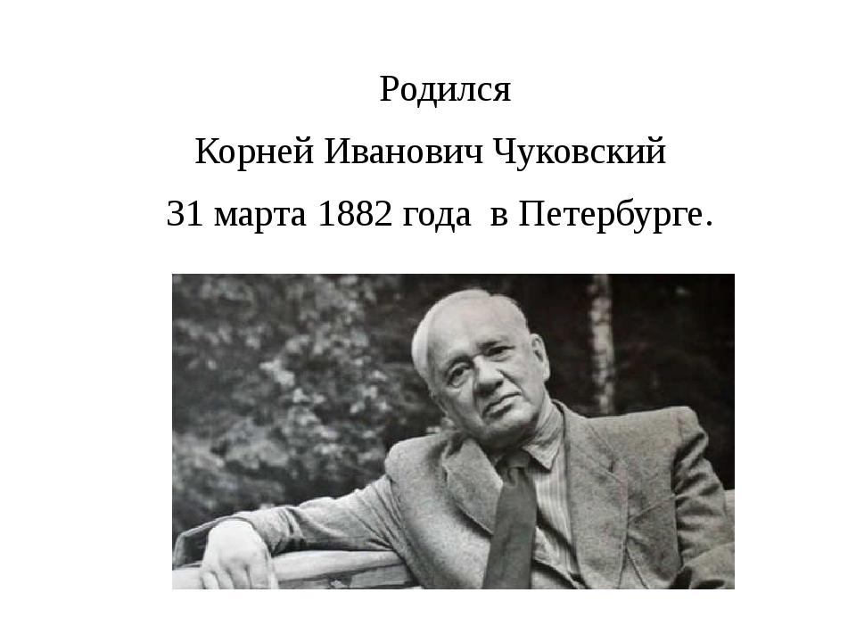 Родился Корней Иванович Чуковский 31 марта 1882 года в Петербурге.