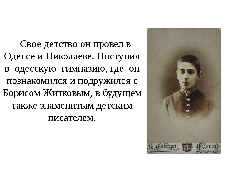 Свое детство он провел в Одессе и Николаеве. Поступил в одесскую гимназию, гд...