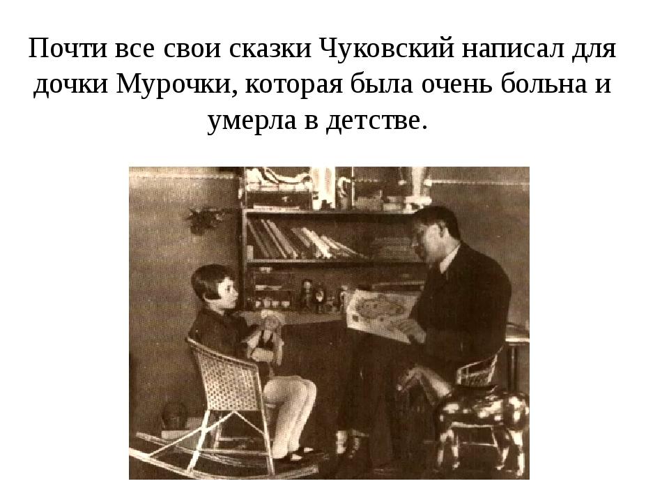 Почти все свои сказки Чуковский написал для дочки Мурочки, которая была очень...