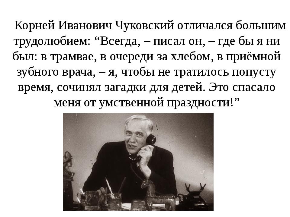 """Корней Иванович Чуковский отличался большим трудолюбием: """"Всегда, – писал он,..."""