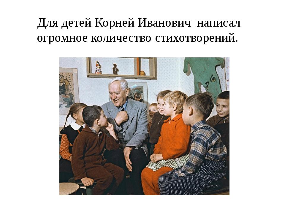 Для детей Корней Иванович написал огромное количество стихотворений.