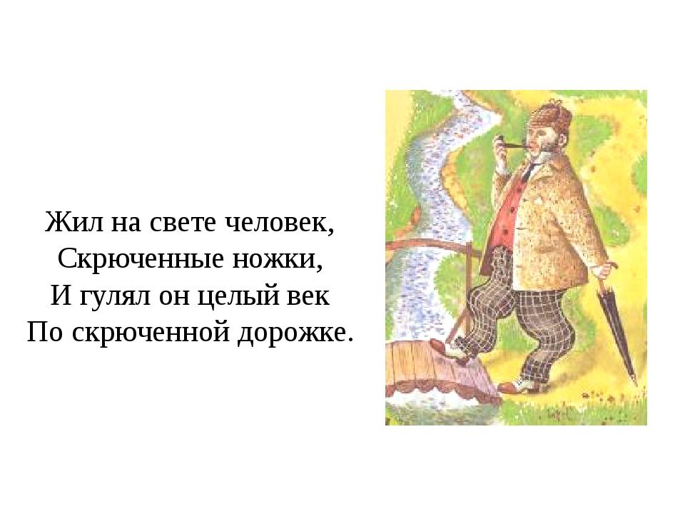 Жил на свете человек, Скрюченные ножки, И гулял он целый век По скрюченной до...
