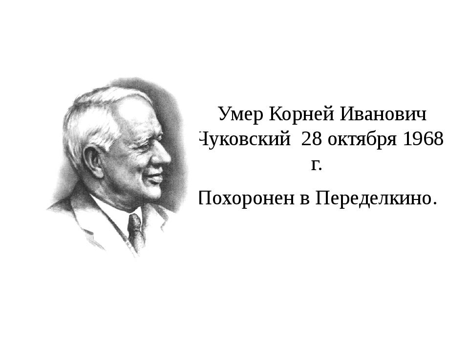 Умер Корней Иванович Чуковский 28 октября 1968 г. Похоронен в Переделкино.