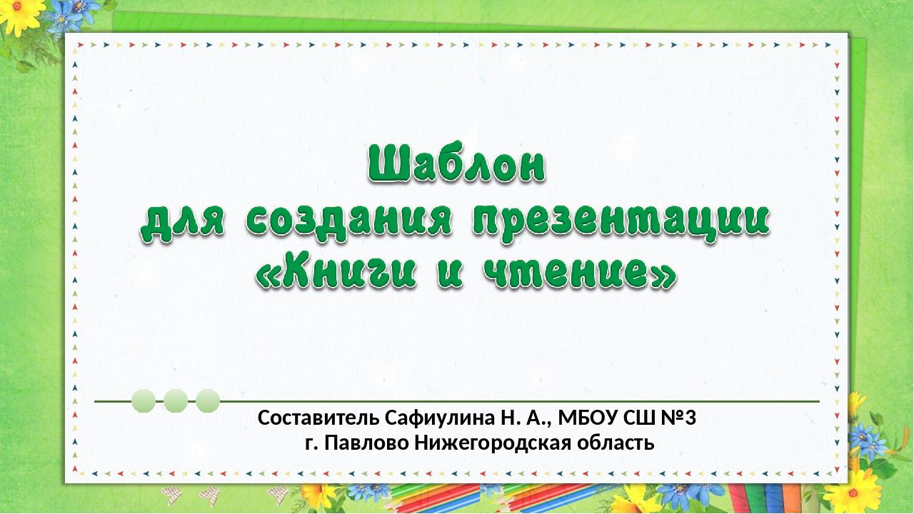 Составитель Сафиулина Н. А., МБОУ СШ №3 г. Павлово Нижегородская область