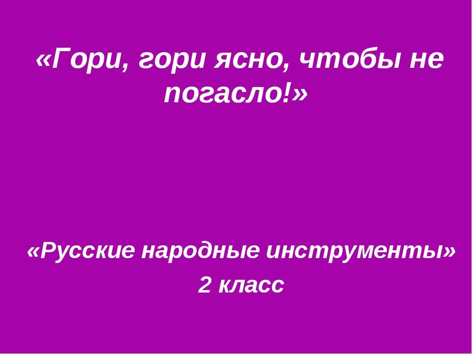 «Гори, гори ясно, чтобы не погасло!» «Русские народные инструменты» 2 класс