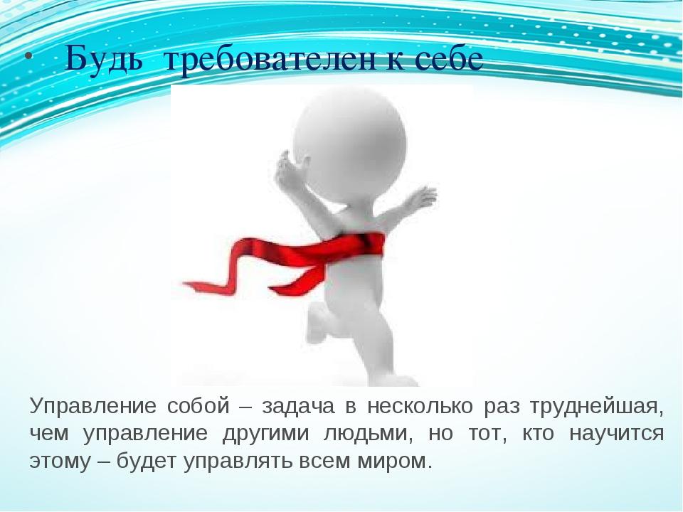 Управление собой – задача в несколько раз труднейшая, чем управление другими...