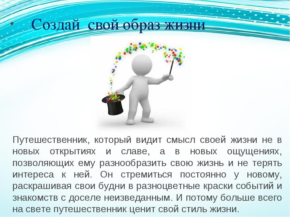 Создай свой образ жизни Путешественник, который видит смысл своей жизни не...
