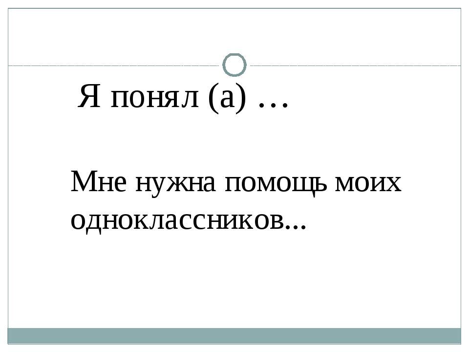 Я понял (а) … Мне нужна помощь моих одноклассников...