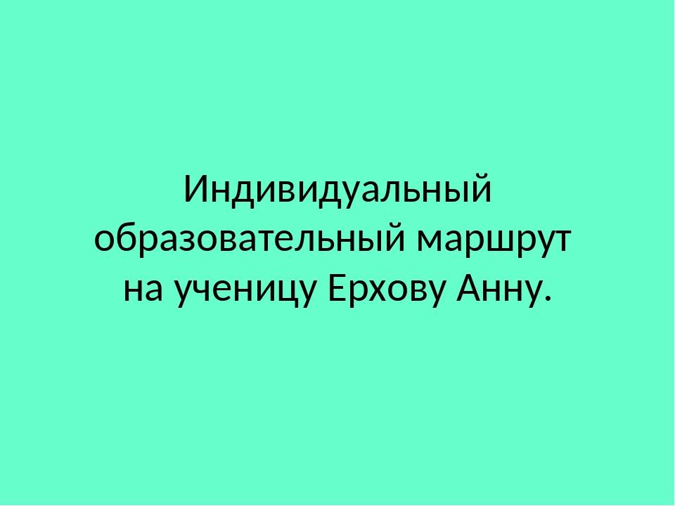 Индивидуальный образовательный маршрут на ученицу Ерхову Анну.