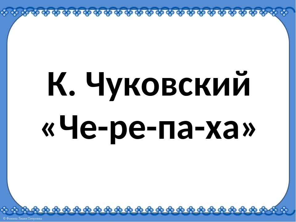 К. Чуковский «Че-ре-па-ха»