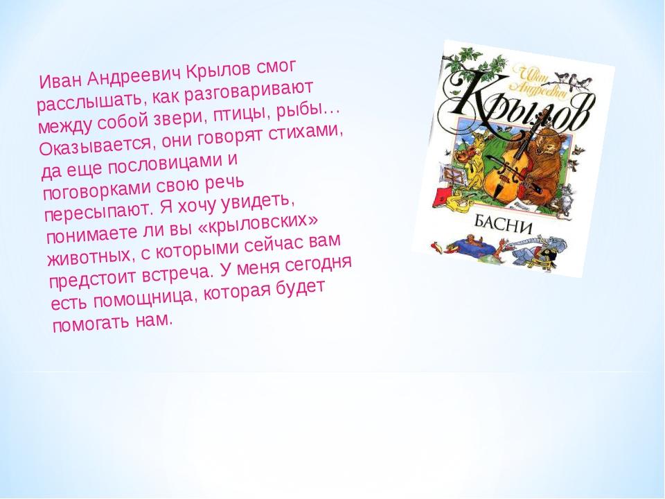 Иван Андреевич Крылов смог расслышать, как разговаривают между собой звери,...