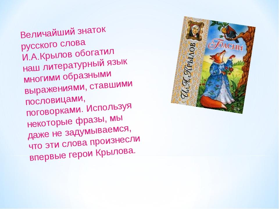 Величайший знаток русского слова И.А.Крылов обогатил наш литературный язык мн...
