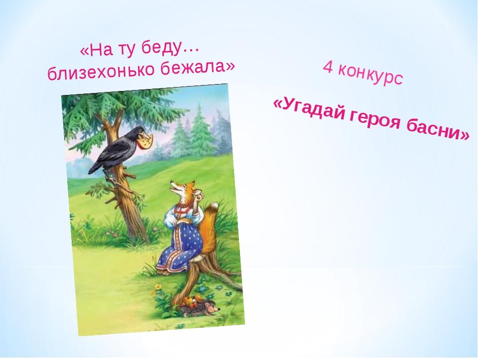 «Угадай героя басни» 4 конкурс «На ту беду… близехонько бежала»