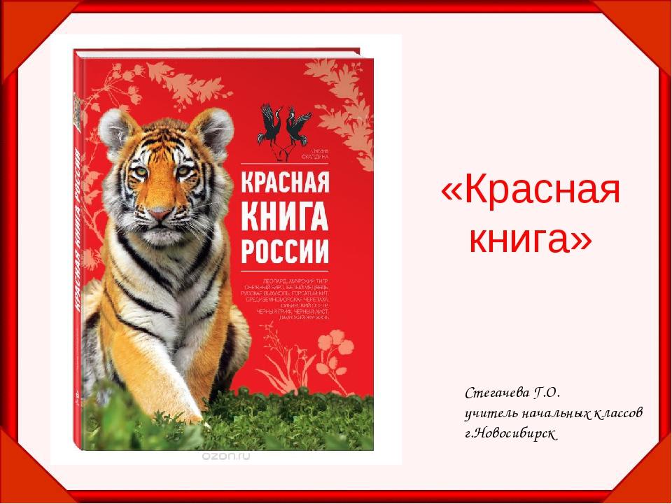 «Красная книга» Стегачева Г.О. учитель начальных классов г.Новосибирск