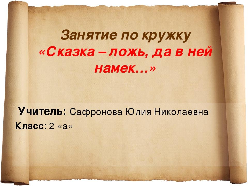 Занятие по кружку «Сказка – ложь, да в ней намек…» Учитель: Сафронова Юлия Ни...