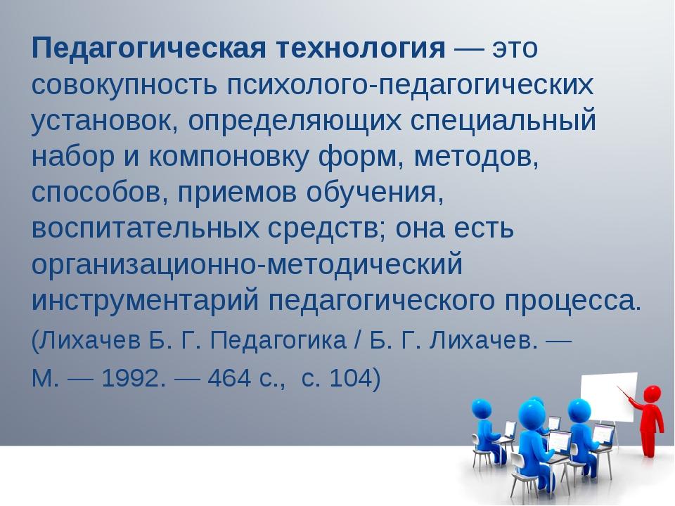 Педагогическая технология— это совокупность психолого-педагогических установ...