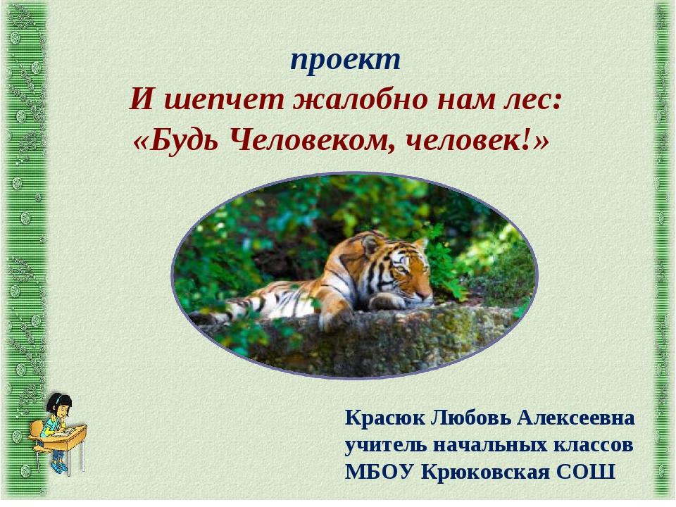 проект И шепчет жалобно нам лес: «Будь Человеком, человек!» Красюк Любовь Але...