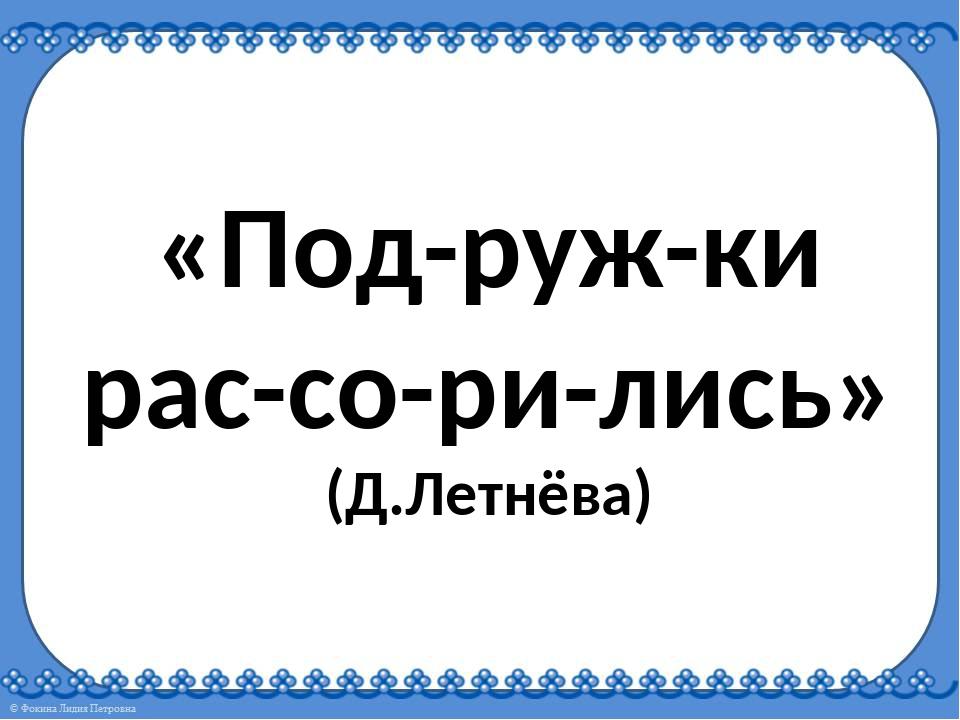 «Под-руж-ки рас-со-ри-лись» (Д.Летнёва)