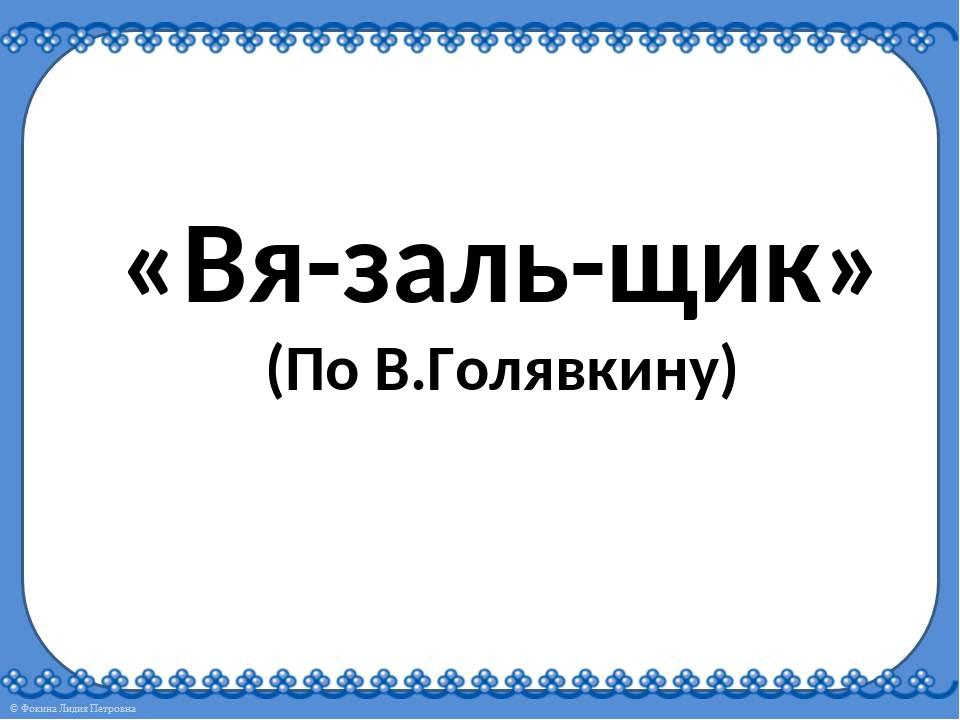 «Вя-заль-щик» (По В.Голявкину)