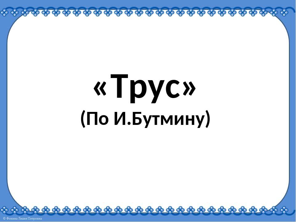 «Трус» (По И.Бутмину)
