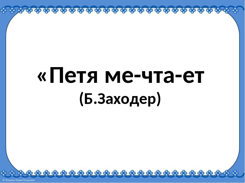 «Петя ме-чта-ет (Б.Заходер)