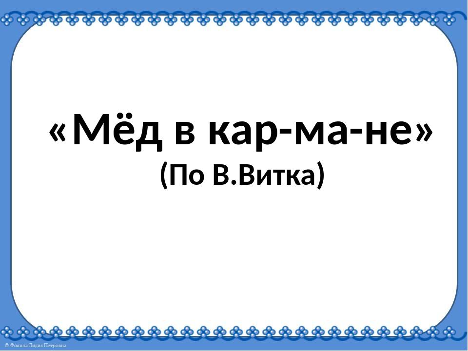 «Мёд в кар-ма-не» (По В.Витка)