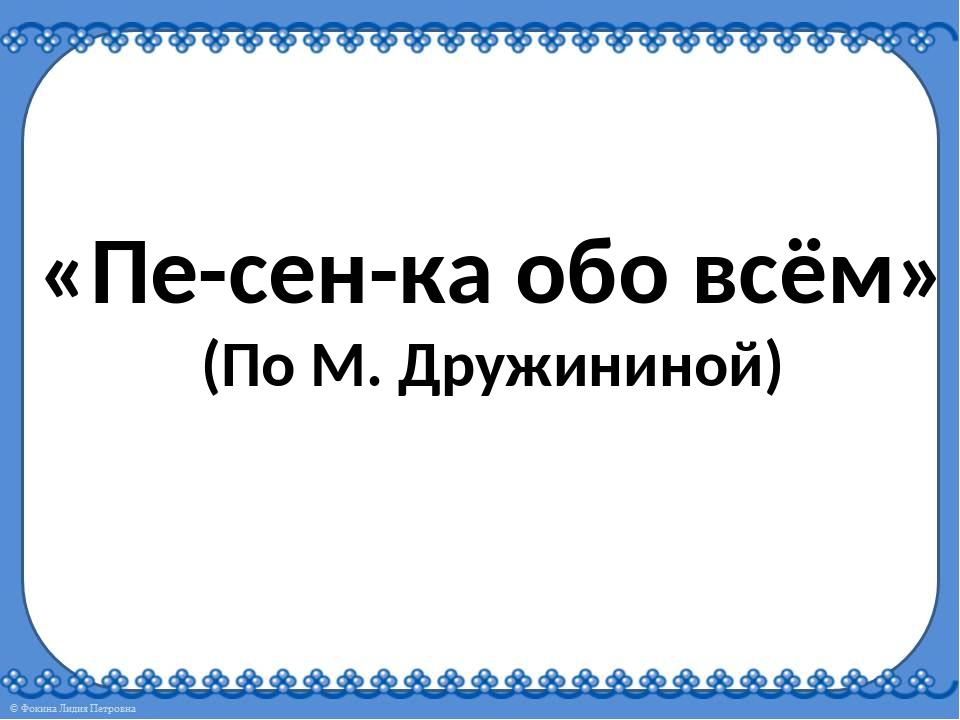 «Пе-сен-ка обо всём» (По М. Дружининой)