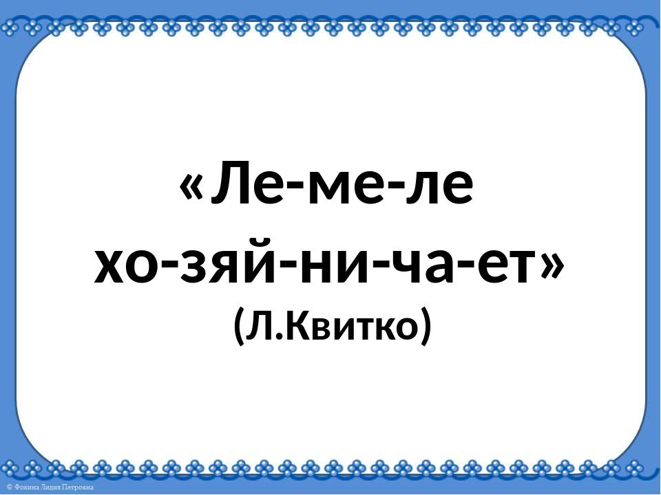 «Ле-ме-ле хо-зяй-ни-ча-ет» (Л.Квитко)