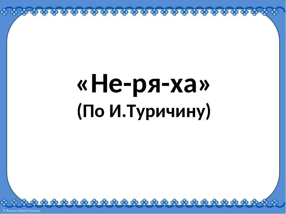 «Не-ря-ха» (По И.Туричину)