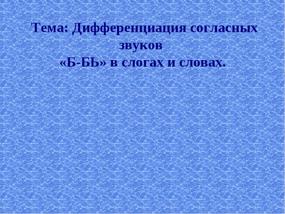Тема: Дифференциация согласных звуков «Б-БЬ» в слогах и словах.