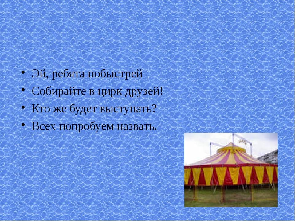 Эй, ребята побыстрей Собирайте в цирк друзей! Кто же будет выступать? Всех по...