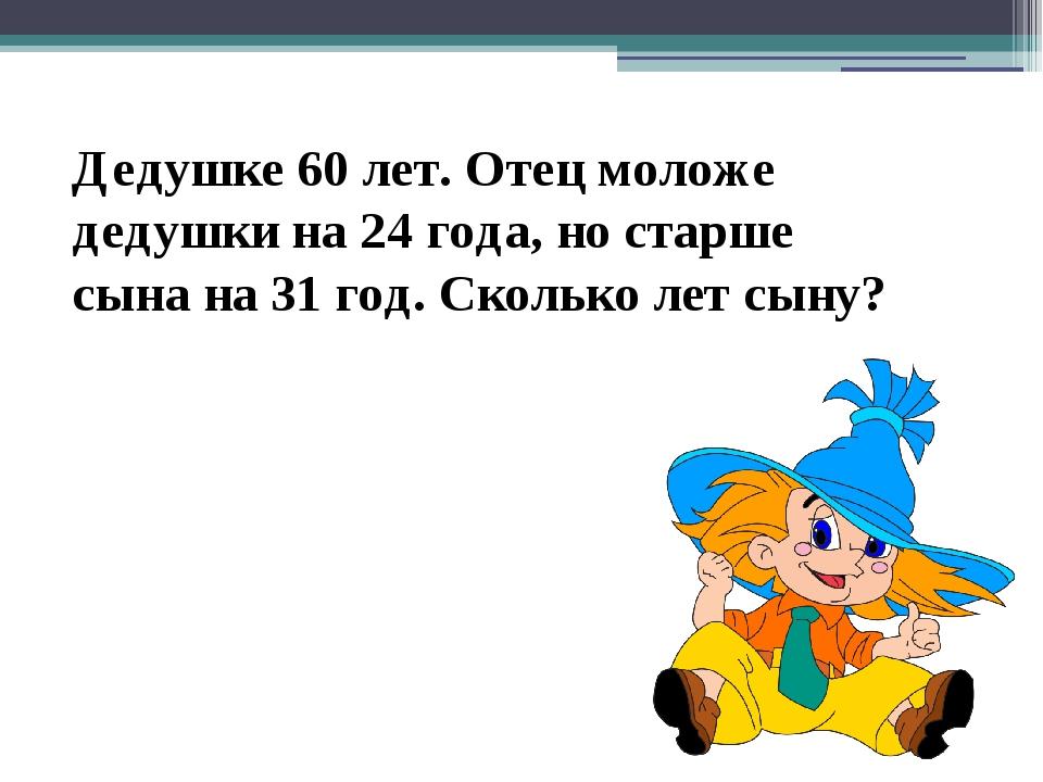 Дедушке 60 лет. Отец моложе дедушки на 24 года, но старше сына на 31 год. Ско...