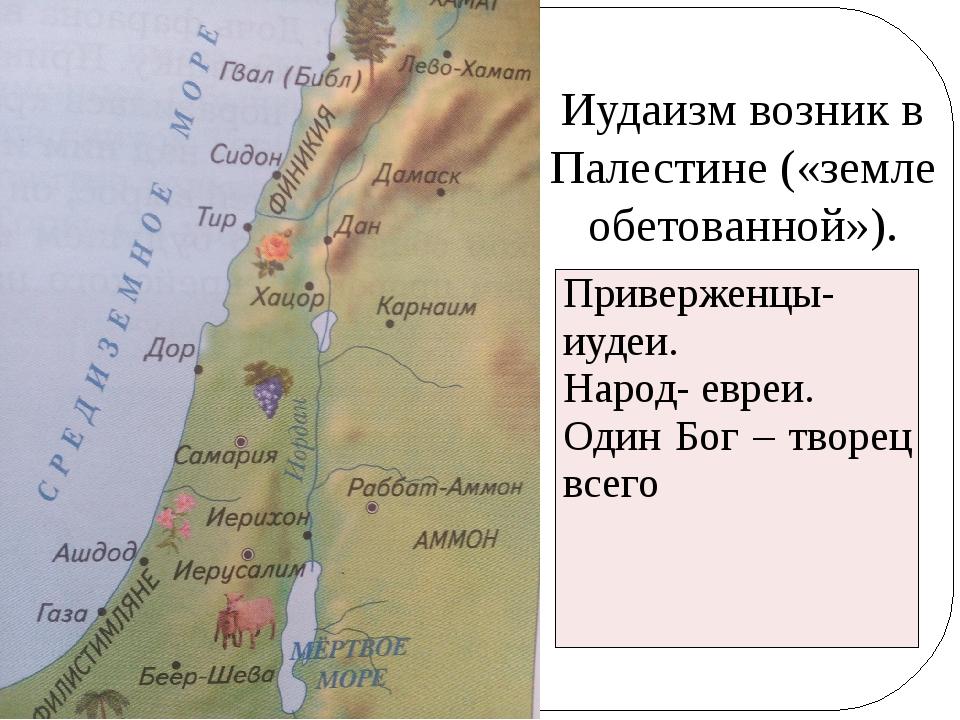 Иудаизм возник в Палестине («земле обетованной»). Приверженцы-иудеи. Народ- е...
