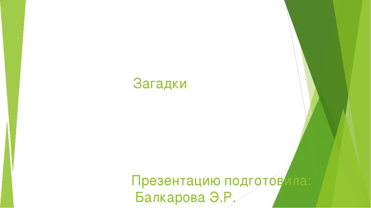 Загадки Презентацию подготовила: Балкарова Э.Р.