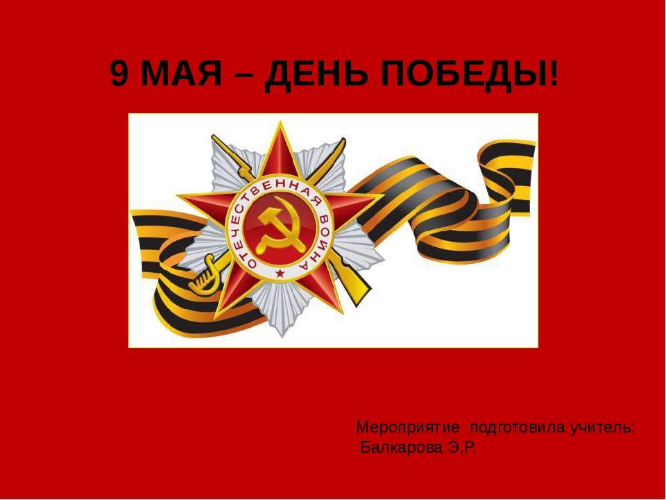 Мероприятие подготовила учитель: Балкарова Э.Р. 9 МАЯ – ДЕНЬ ПОБЕДЫ!