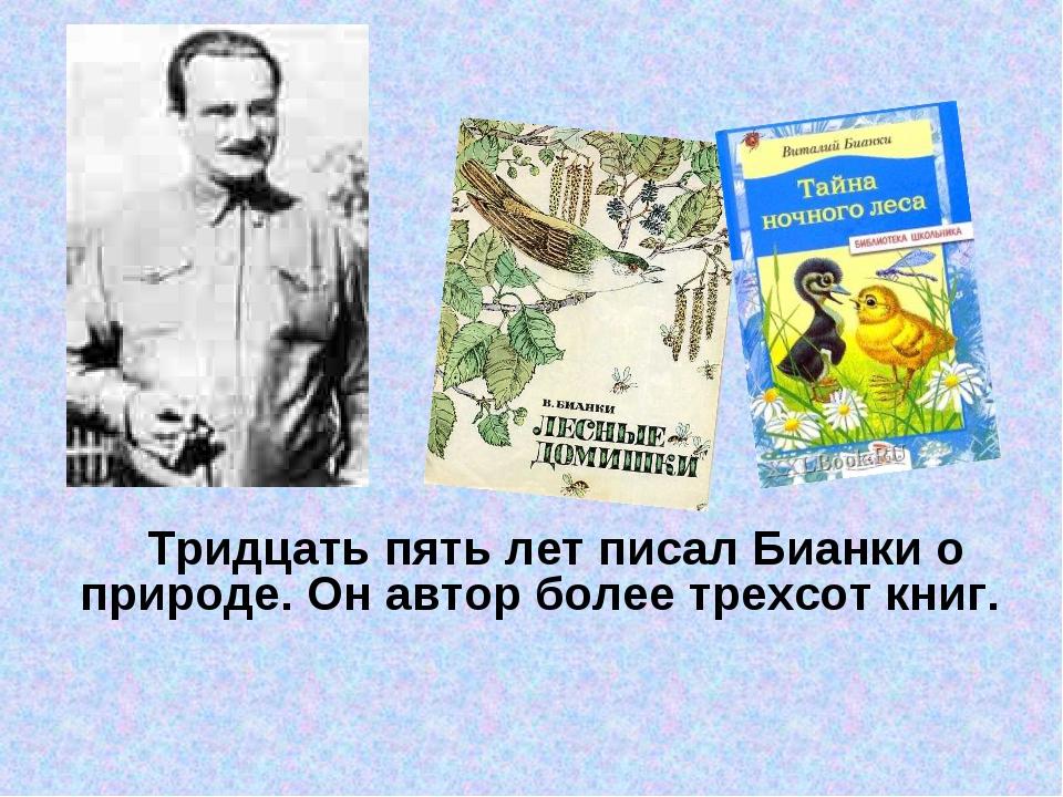Тридцать пять лет писал Бианки о природе. Он автор более трехсот книг.