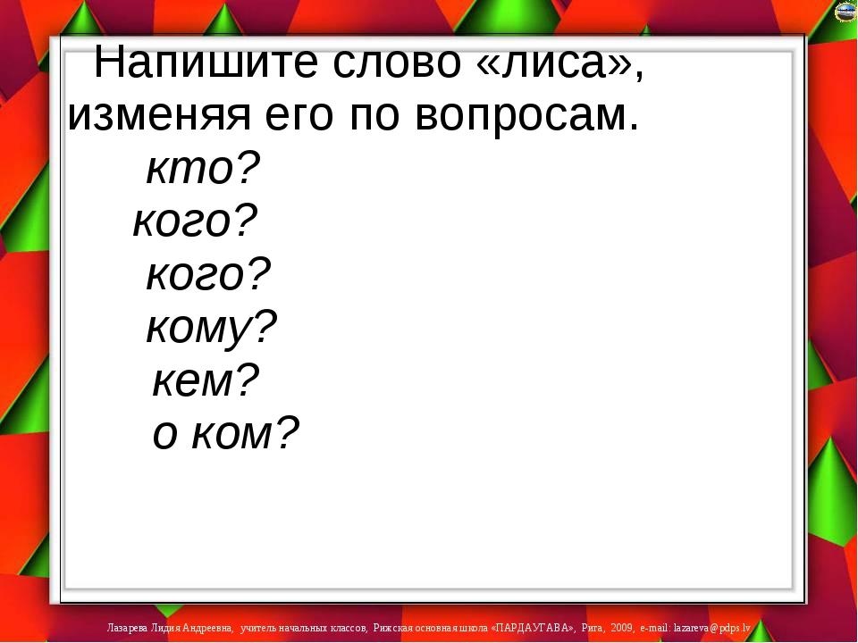 Напишите слово «лиса», изменяя его по вопросам. кто? кого? кого? кому? кем? о...