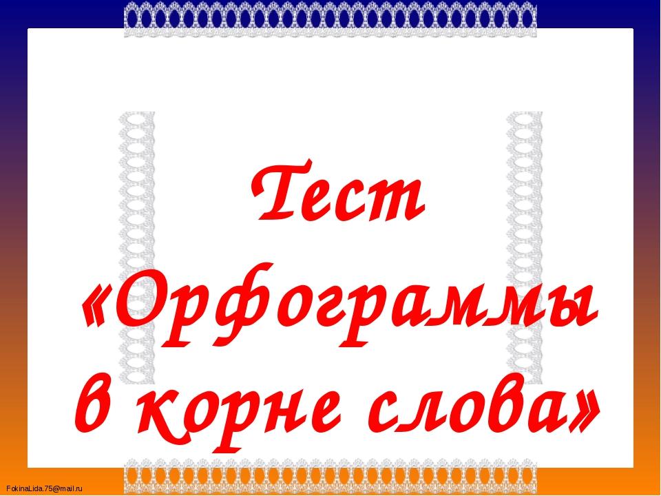 Тест «Орфограммы в корне слова» FokinaLida.75@mail.ru