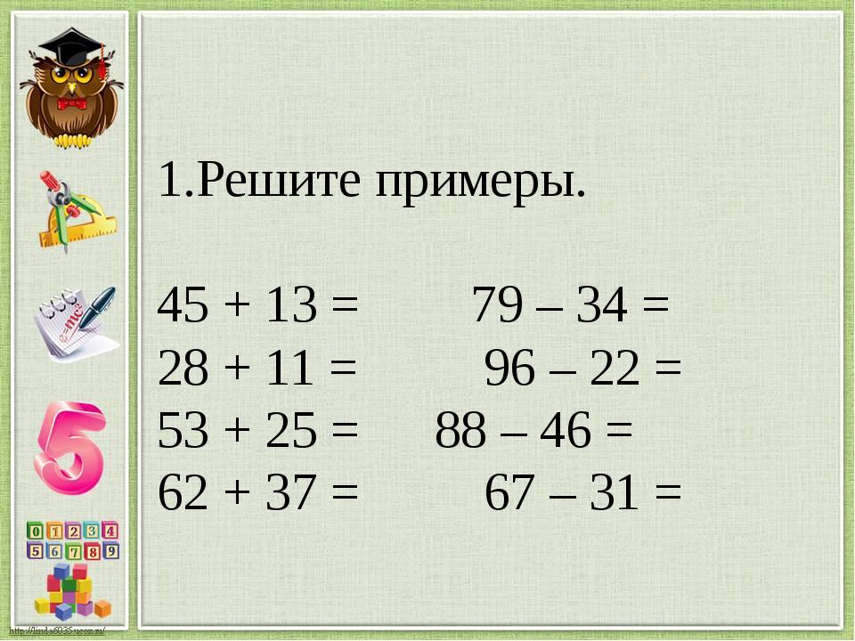 Решите примеры. 45 + 13 = 79 – 34 = 28 + 11 = 96 – 22 = 53 + 25 = 88 – 46 = 6...