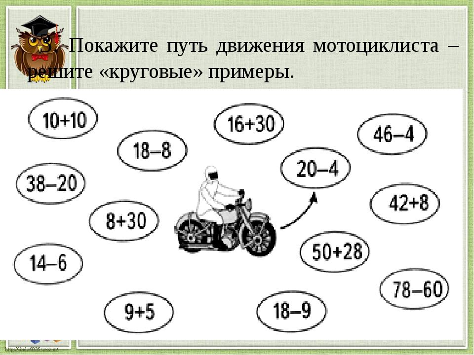 3. Покажите путь движения мотоциклиста – решите «круговые» примеры.