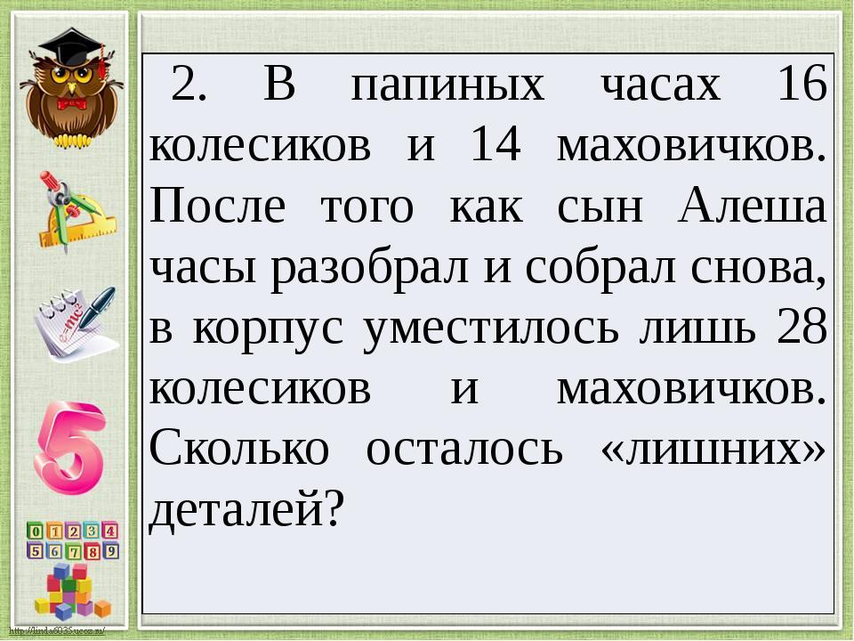 2. В папиных часах 16 колесиков и 14маховичков. После того как сын Алеша часы...